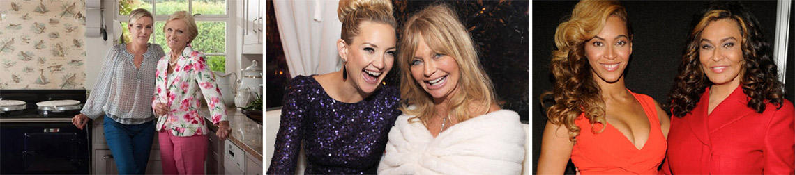 Mary Berry and her daughter. Goldie Hawne and Kate Hudson. Beyonce and her mum.